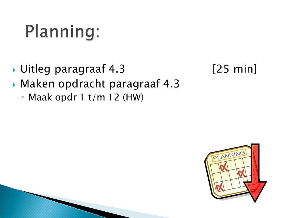 Planning: Uitleg paragraaf 4.3 [25 min] Maken opdracht paragraaf 4.3